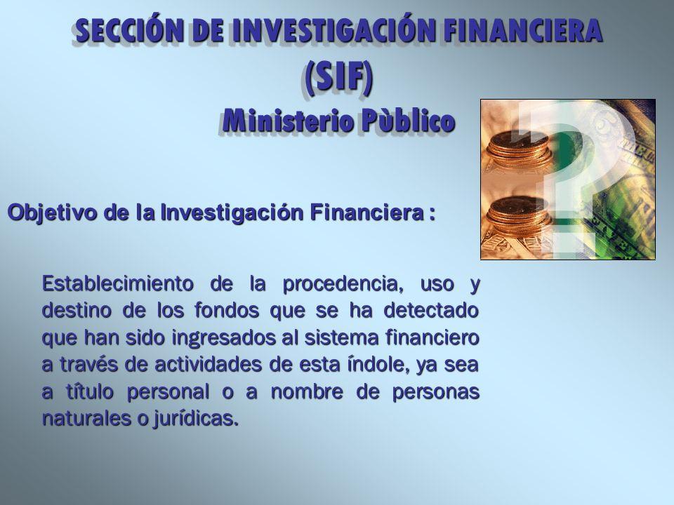 SECCIÓN DE INVESTIGACIÓN FINANCIERA (SIF) Ministerio Pùblico Objetivo de la Investigación Financiera : Establecimiento de la procedencia, uso y destin