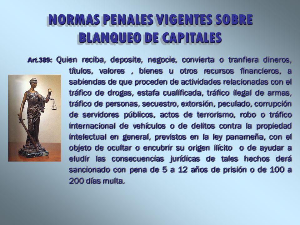 NORMAS PENALES VIGENTES SOBRE BLANQUEO DE CAPITALES Art.389: Quien reciba, deposite, negocie, convierta o tranfiera dineros, títulos, valores, bienes