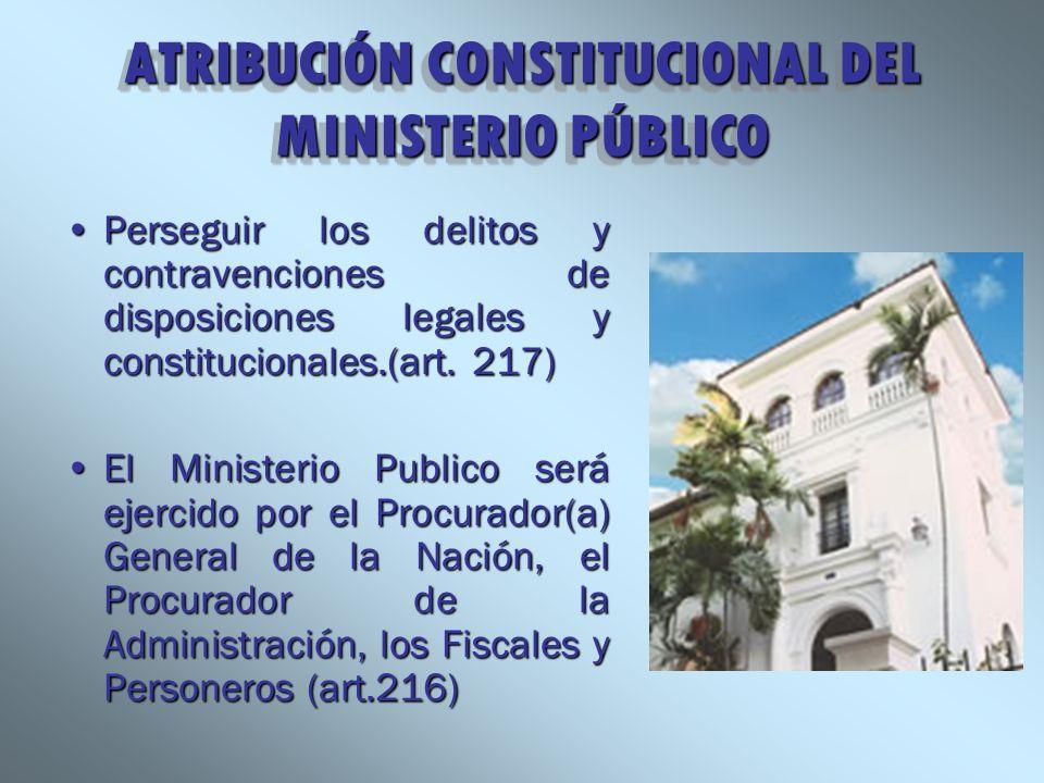 ATRIBUCIÓN CONSTITUCIONAL DEL MINISTERIO PÚBLICO Perseguir los delitos y contravenciones de disposiciones legales y constitucionales.(art. 217)Persegu