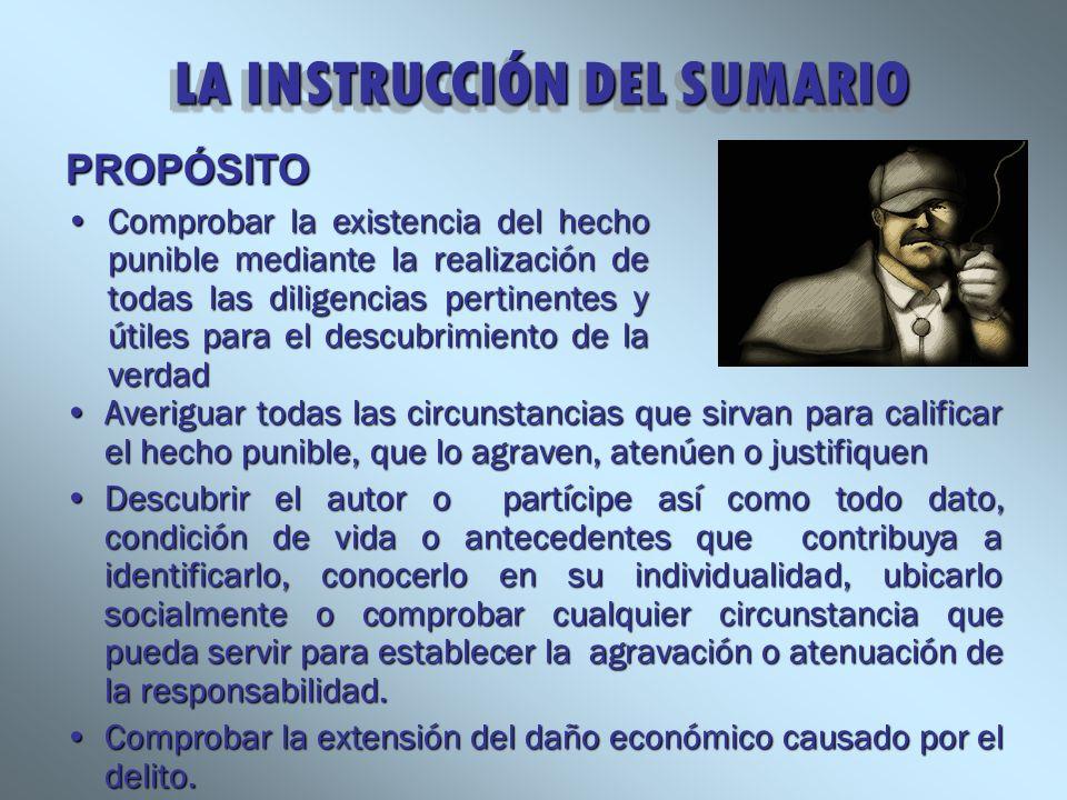 LA INSTRUCCIÓN DEL SUMARIO LA INSTRUCCIÓN DEL SUMARIO Averiguar todas las circunstancias que sirvan para calificar el hecho punible, que lo agraven, a