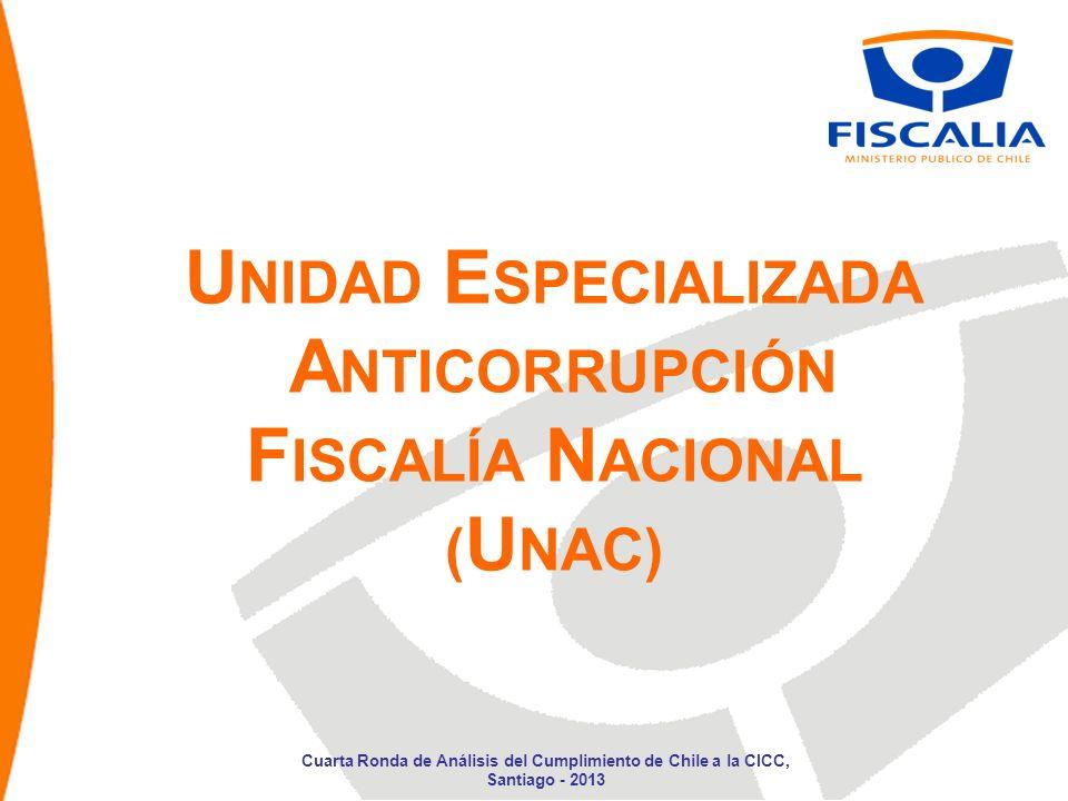U NIDAD E SPECIALIZADA A NTICORRUPCIÓN F ISCALÍA N ACIONAL ( U NAC) Cuarta Ronda de Análisis del Cumplimiento de Chile a la CICC, Santiago - 2013