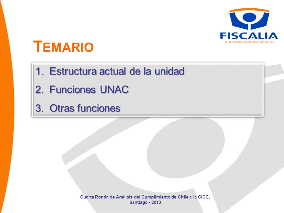 1.Estructura actual de la unidad 2.Funciones UNAC 3.Otras funciones 1.Estructura actual de la unidad 2.Funciones UNAC 3.Otras funciones Cuarta Ronda de Análisis del Cumplimiento de Chile a la CICC, Santiago - 2013 T EMARIO