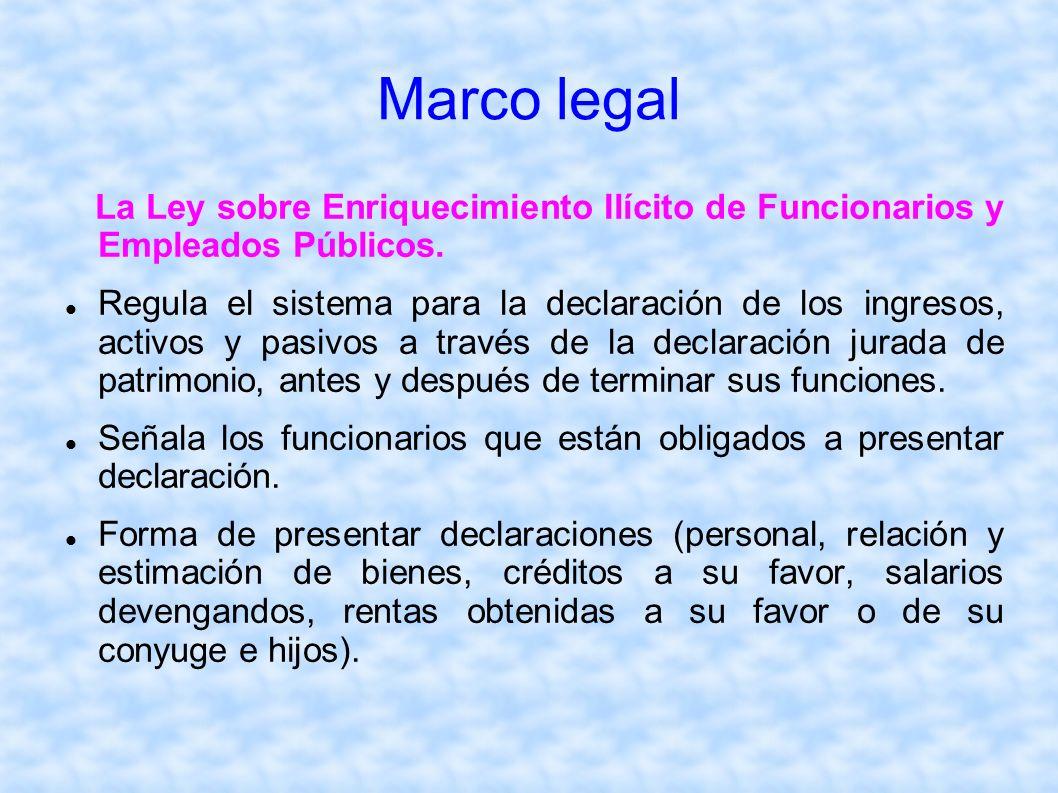 Marco legal La Ley sobre Enriquecimiento Ilícito de Funcionarios y Empleados Públicos. Regula el sistema para la declaración de los ingresos, activos
