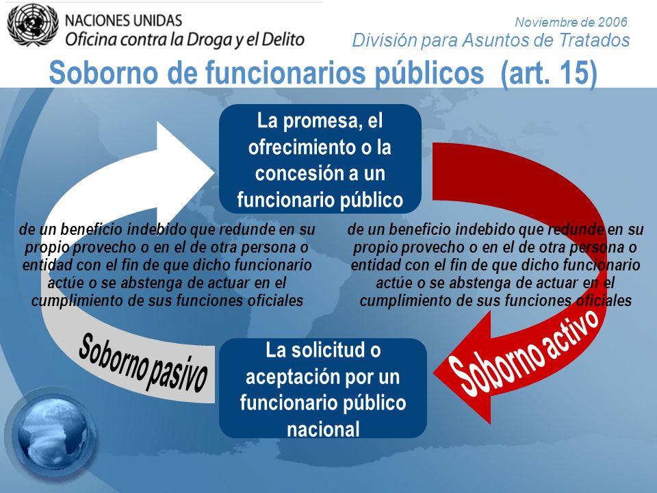 División para Asuntos de Tratados Noviembre de 2006 Soborno de funcionarios públicos (art. 15) La promesa, el ofrecimiento o la concesión a un funcion