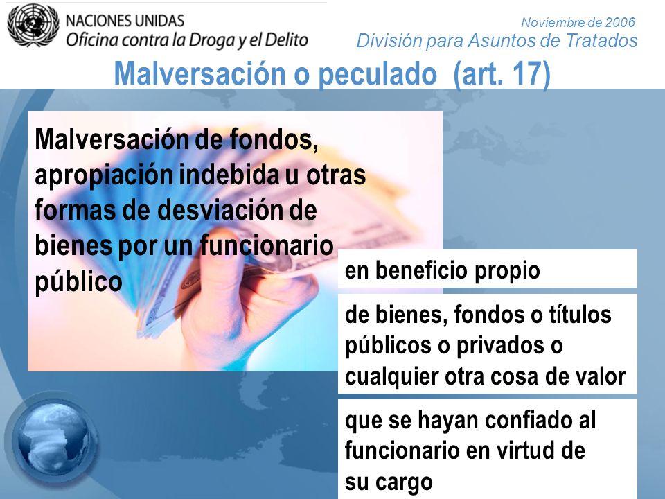 División para Asuntos de Tratados Noviembre de 2006 Malversación o peculado (art. 17) Malversación de fondos, apropiación indebida u otras formas de d