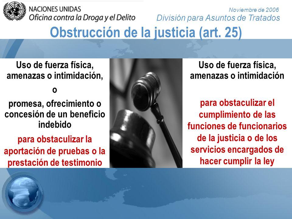 División para Asuntos de Tratados Noviembre de 2006 Obstrucción de la justicia (art. 25) Uso de fuerza física, amenazas o intimidación, o promesa, ofr