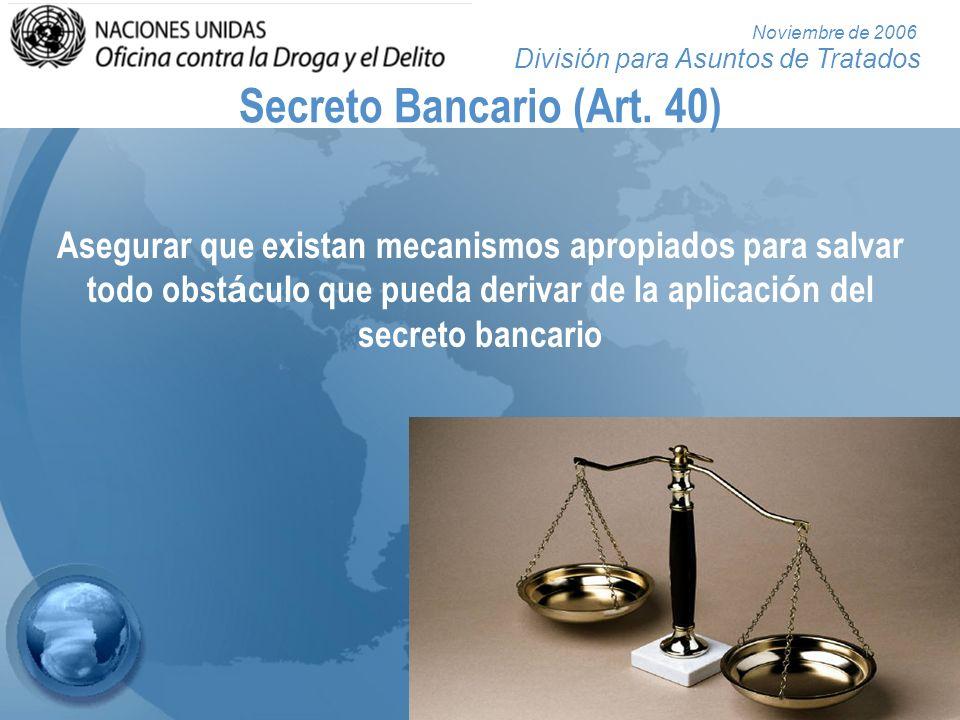 División para Asuntos de Tratados Noviembre de 2006 Secreto Bancario (Art. 40) Asegurar que existan mecanismos apropiados para salvar todo obst á culo