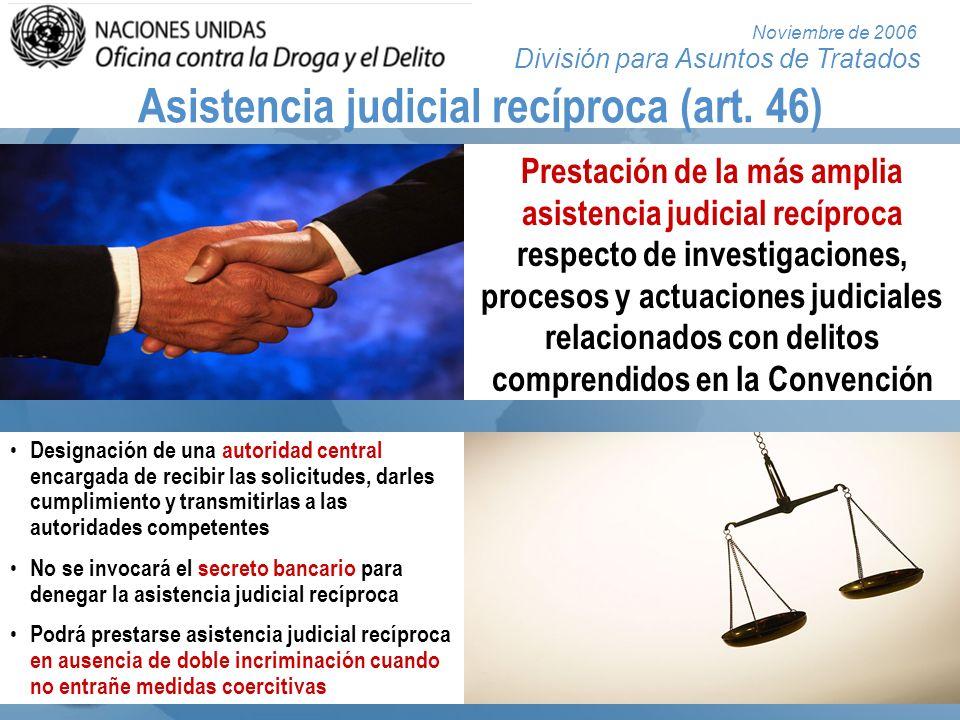 División para Asuntos de Tratados Noviembre de 2006 Asistencia judicial recíproca (art. 46) Prestación de la más amplia asistencia judicial recíproca