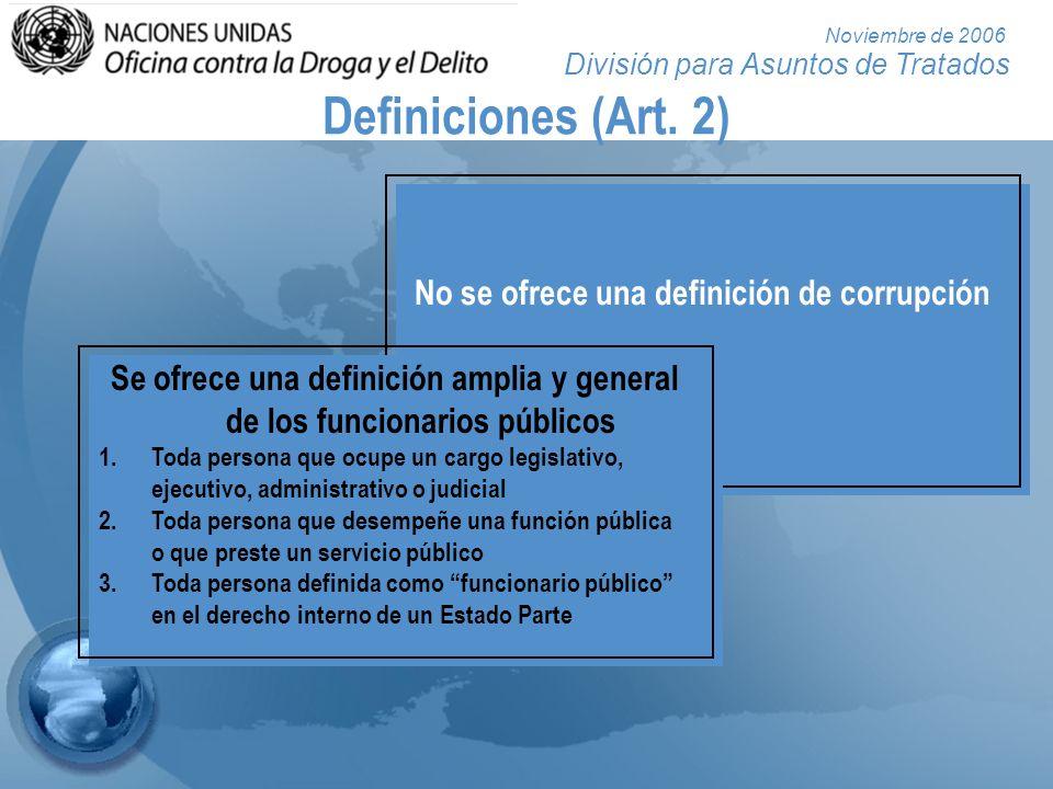 División para Asuntos de Tratados Noviembre de 2006 Definiciones (Art. 2) No se ofrece una definición de corrupción Se ofrece una definición amplia y
