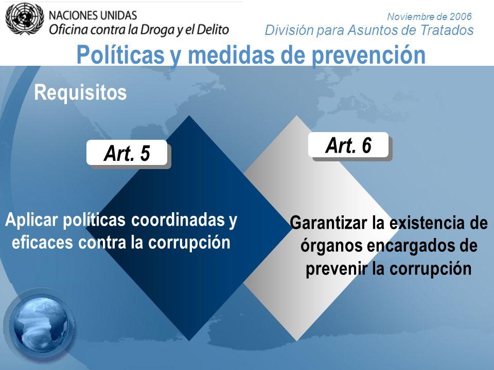 División para Asuntos de Tratados Noviembre de 2006 Art. 6 Garantizar la existencia de órganos encargados de prevenir la corrupción Políticas y medida