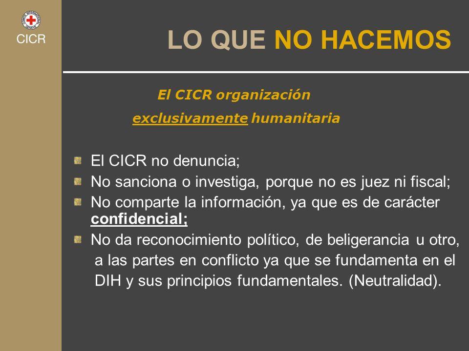 El CICR organización exclusivamente humanitaria LO QUE NO HACEMOS El CICR no denuncia; No sanciona o investiga, porque no es juez ni fiscal; No compar