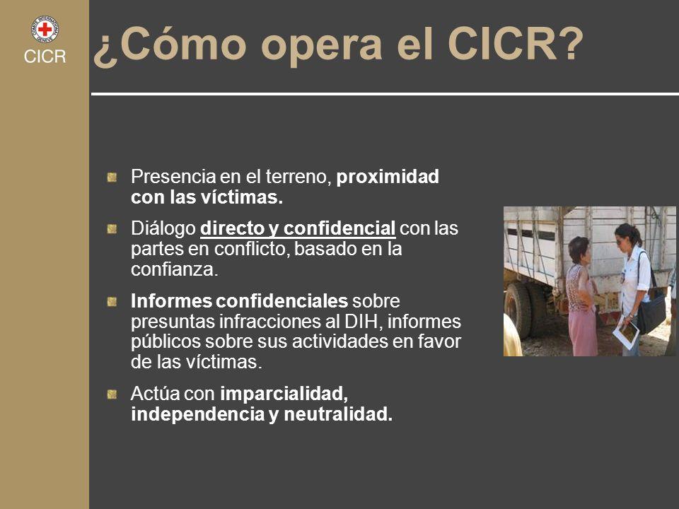 ¿Cómo opera el CICR? Presencia en el terreno, proximidad con las víctimas. Diálogo directo y confidencial con las partes en conflicto, basado en la co