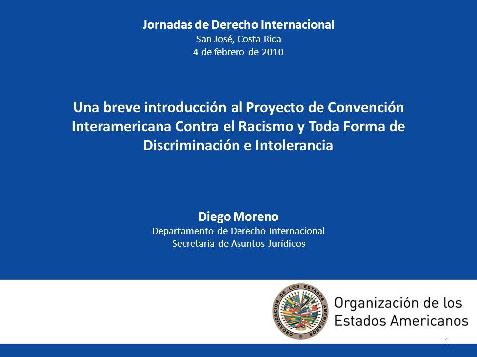 11 Jornadas de Derecho Internacional San José, Costa Rica 4 de febrero de 2010 Una breve introducción al Proyecto de Convención Interamericana Contra el Racismo y Toda Forma de Discriminación e Intolerancia Diego Moreno Departamento de Derecho Internacional Secretaría de Asuntos Jurídicos 1