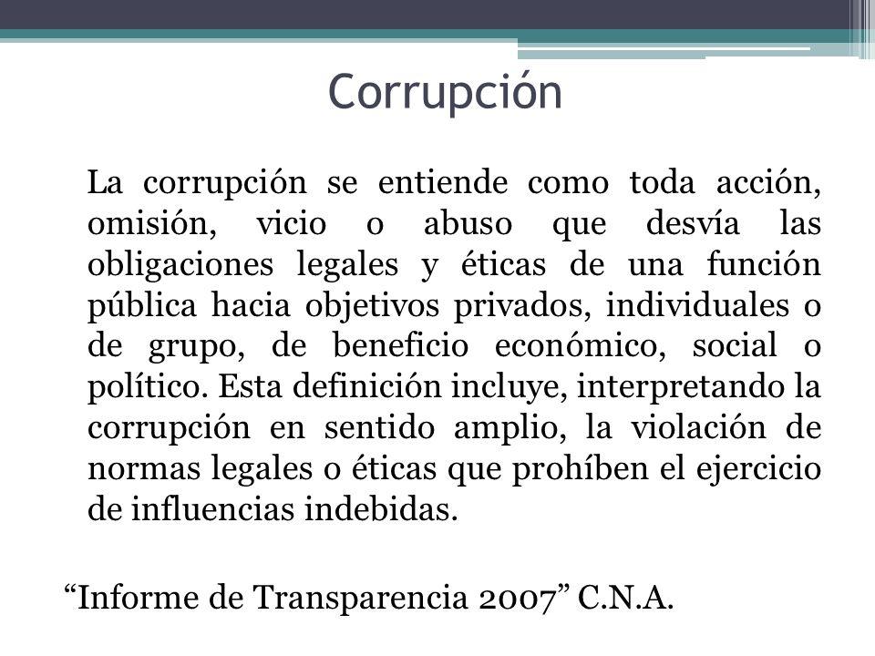 Corrupción La corrupción se entiende como toda acción, omisión, vicio o abuso que desvía las obligaciones legales y éticas de una función pública haci