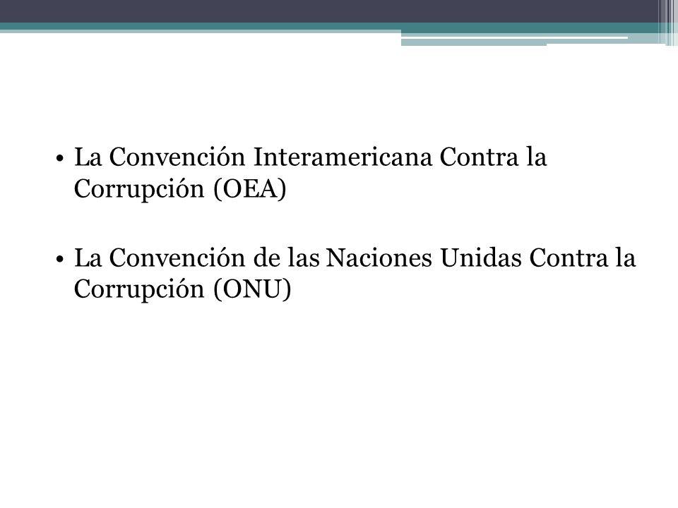 La Convención Interamericana Contra la Corrupción (OEA) La Convención de las Naciones Unidas Contra la Corrupción (ONU)