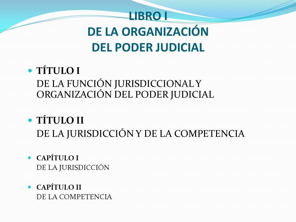 LIBRO I DE LA ORGANIZACIÓN DEL PODER JUDICIAL TÍTULO I DE LA FUNCIÓN JURISDICCIONAL Y ORGANIZACIÓN DEL PODER JUDICIAL TÍTULO II DE LA JURISDICCIÓN Y D