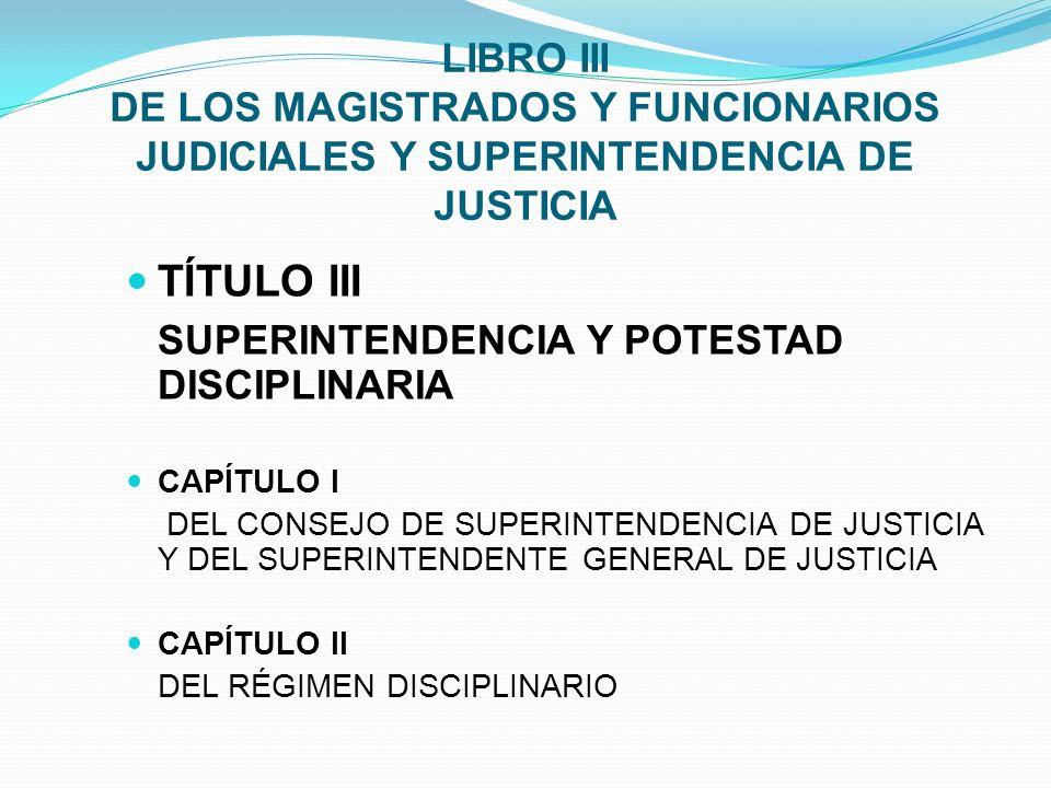LIBRO III DE LOS MAGISTRADOS Y FUNCIONARIOS JUDICIALES Y SUPERINTENDENCIA DE JUSTICIA TÍTULO III SUPERINTENDENCIA Y POTESTAD DISCIPLINARIA CAPÍTULO I