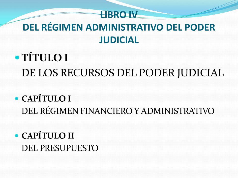LIBRO IV DEL RÉGIMEN ADMINISTRATIVO DEL PODER JUDICIAL TÍTULO I DE LOS RECURSOS DEL PODER JUDICIAL CAPÍTULO I DEL RÉGIMEN FINANCIERO Y ADMINISTRATIVO