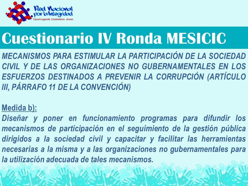 Cuestionario IV Ronda MESICIC MECANISMOS PARA ESTIMULAR LA PARTICIPACIÓN DE LA SOCIEDAD CIVIL Y DE LAS ORGANIZACIONES NO GUBERNAMENTALES EN LOS ESFUERZOS DESTINADOS A PREVENIR LA CORRUPCIÓN (ARTÍCULO III, PÁRRAFO 11 DE LA CONVENCIÓN) Medida b): Diseñar y poner en funcionamiento programas para difundir los mecanismos de participación en el seguimiento de la gestión pública dirigidos a la sociedad civil y capacitar y facilitar las herramientas necesarias a la misma y a las organizaciones no gubernamentales para la utilización adecuada de tales mecanismos.
