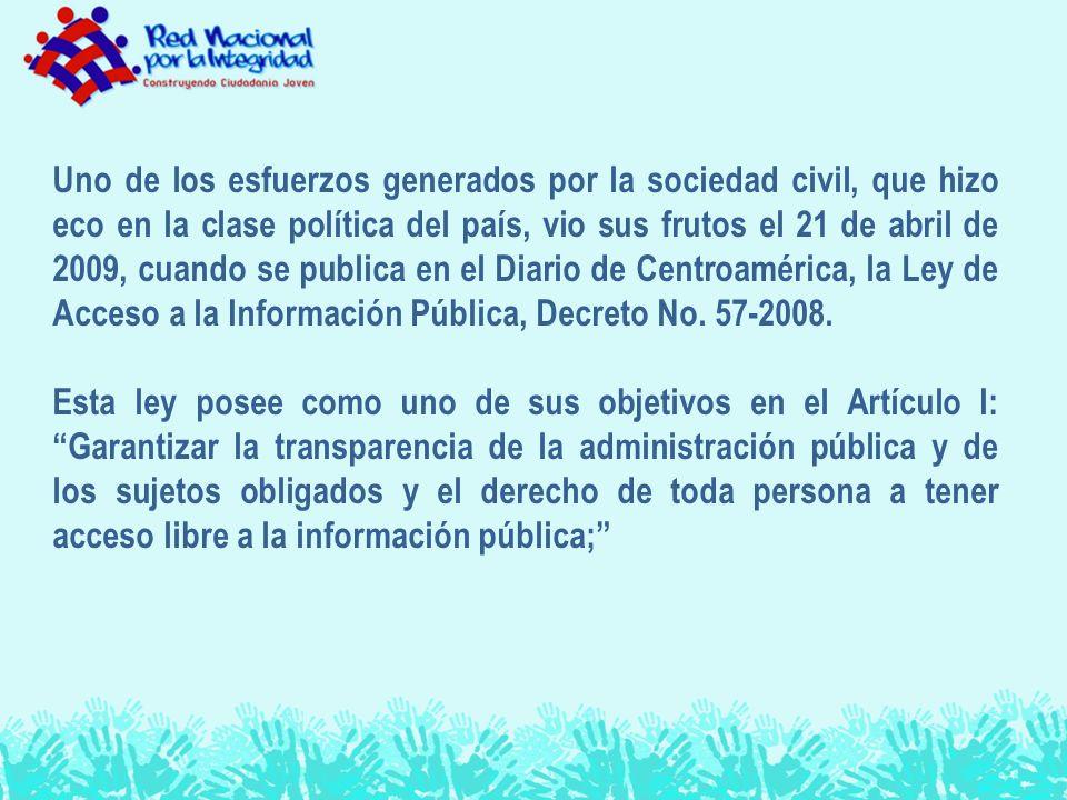 Uno de los esfuerzos generados por la sociedad civil, que hizo eco en la clase política del país, vio sus frutos el 21 de abril de 2009, cuando se publica en el Diario de Centroamérica, la Ley de Acceso a la Información Pública, Decreto No.