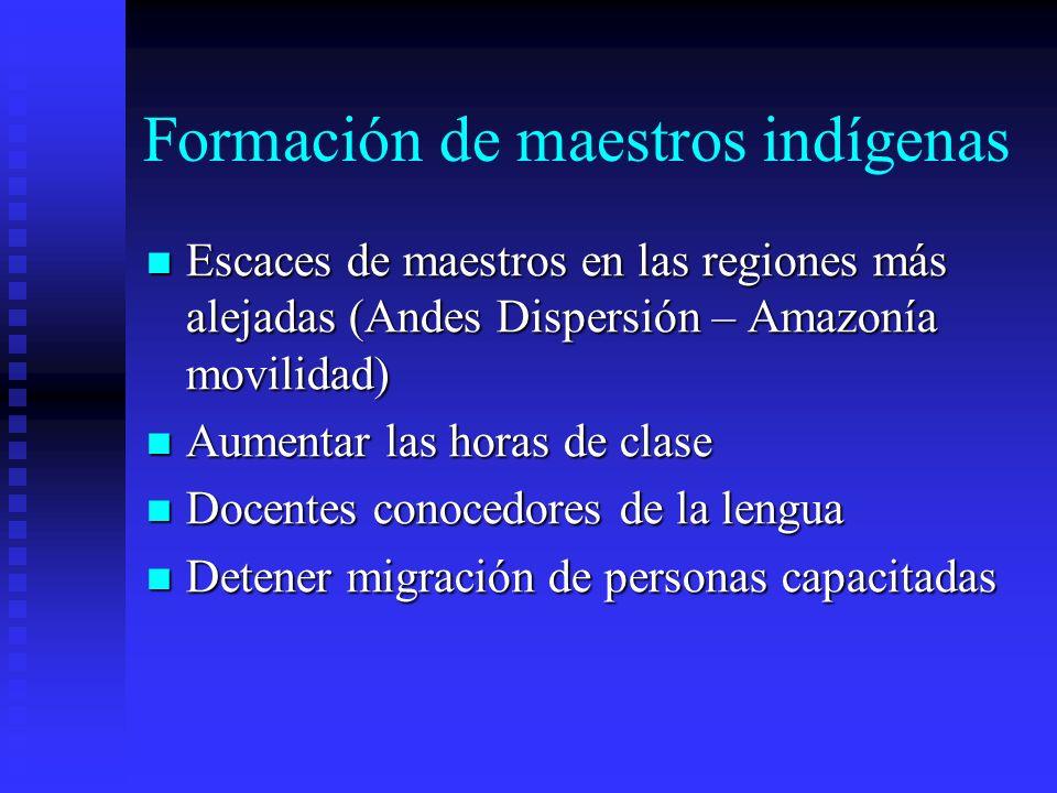 Formación de maestros indígenas Escaces de maestros en las regiones más alejadas (Andes Dispersión – Amazonía movilidad) Escaces de maestros en las re