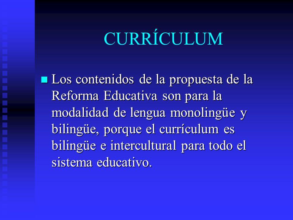 CURRÍCULUM Los contenidos de la propuesta de la Reforma Educativa son para la modalidad de lengua monolingüe y bilingüe, porque el currículum es bilin