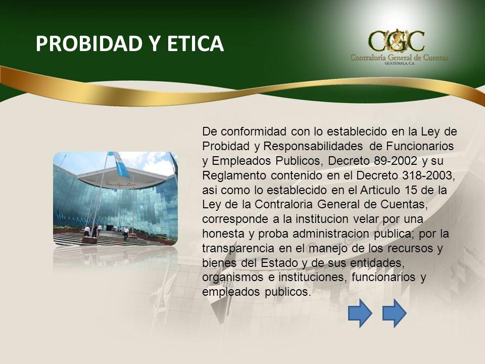 PROBIDAD Y ETICA De conformidad con lo establecido en la Ley de Probidad y Responsabilidades de Funcionarios y Empleados Publicos, Decreto 89-2002 y s