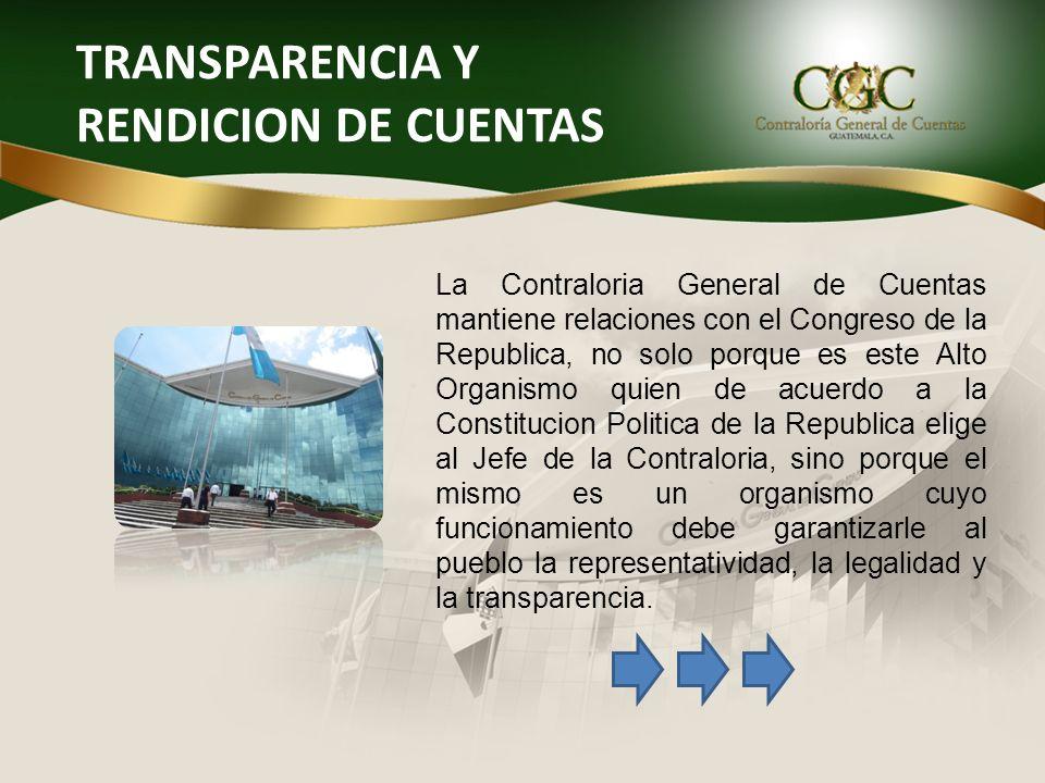 TRANSPARENCIA Y RENDICION DE CUENTAS La Contraloria General de Cuentas mantiene relaciones con el Congreso de la Republica, no solo porque es este Alt