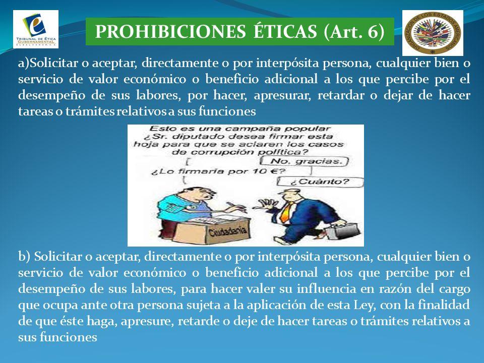 PROHIBICIONES ÉTICAS (Art. 6) a)Solicitar o aceptar, directamente o por interpósita persona, cualquier bien o servicio de valor económico o beneficio