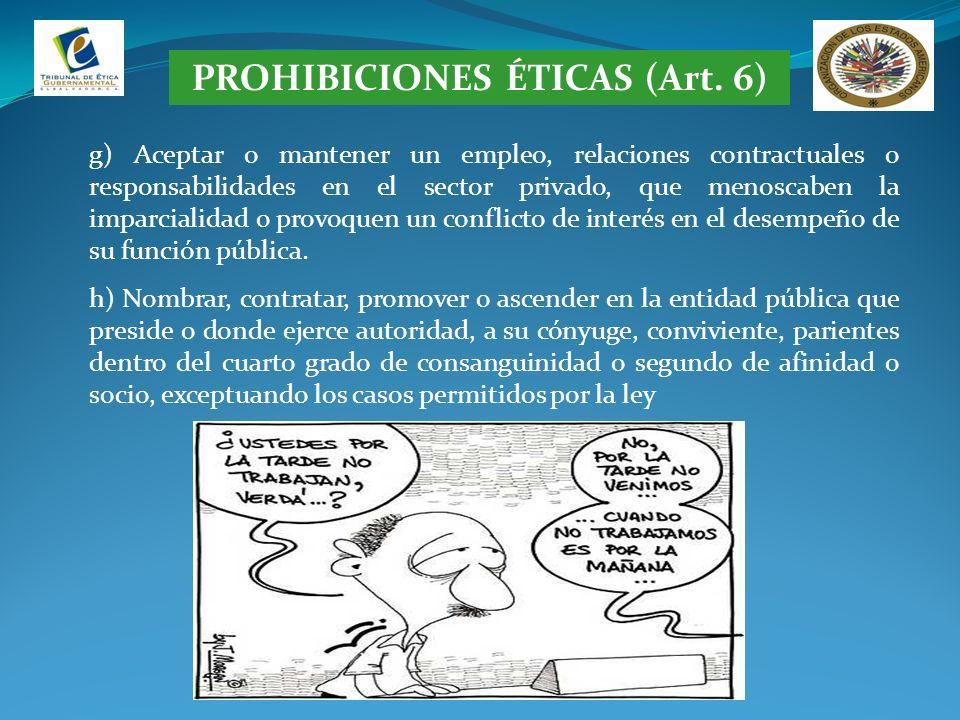 PROHIBICIONES ÉTICAS (Art. 6) g) Aceptar o mantener un empleo, relaciones contractuales o responsabilidades en el sector privado, que menoscaben la im
