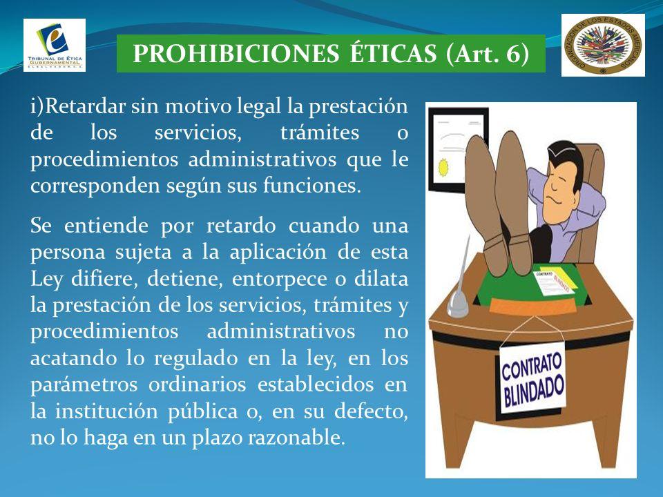 PROHIBICIONES ÉTICAS (Art. 6) i)Retardar sin motivo legal la prestación de los servicios, trámites o procedimientos administrativos que le corresponde