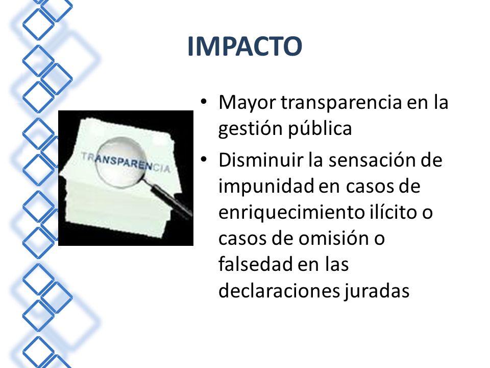 IMPACTO Mayor transparencia en la gestión pública Disminuir la sensación de impunidad en casos de enriquecimiento ilícito o casos de omisión o falseda