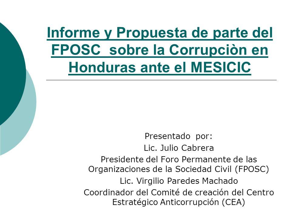 Luchar por cumplimiento de las Convenciones Anticorrupción Propósito: EL FPOSC por medio del CEA, vigilará el cumplimiento de los Gobiernos de Honduras en: La Convención Interamericana Anticorrupción de la OEA Convención Internacional Anticorrupción de la ONU Adaptar recomendaciones de otras organizaciones mundiales como Transparencia Internacional Estrategias del FPOSC-CEA: Demandar a los jefes de los tres poderes del Estado el cumplimiento de los mismos Monitorear y evaluar las acciones del Gobierno Estatal Reuniones de concientizaciòn y educación ciudadana