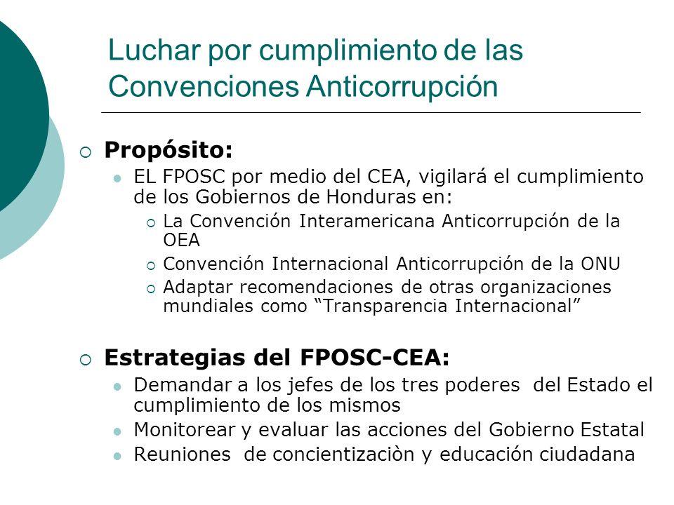 Luchar por cumplimiento de las Convenciones Anticorrupción Propósito: EL FPOSC por medio del CEA, vigilará el cumplimiento de los Gobiernos de Hondura