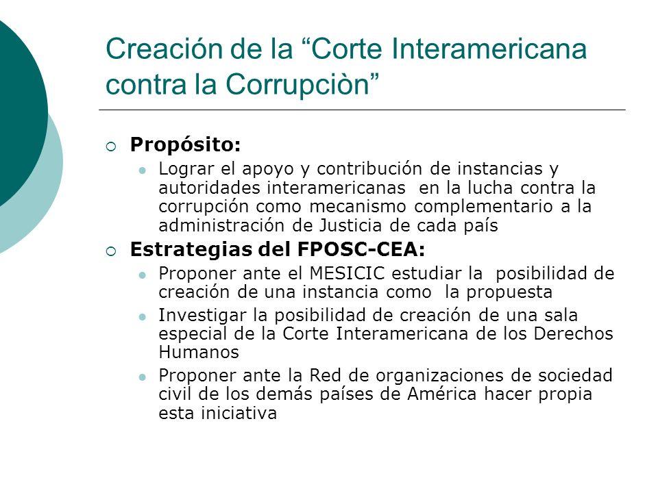 Creación de la Corte Interamericana contra la Corrupciòn Propósito: Lograr el apoyo y contribución de instancias y autoridades interamericanas en la l