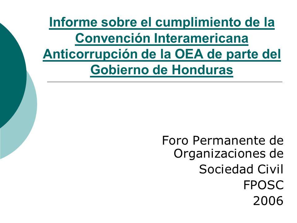 Organización Responsable El FPOSC, organización de tercer nivel representa a 53 federaciones, significativo porcentaje de la población hondureña: Conciente de la responsabilidad de la sociedad civil en materia anticorrupción Que Honduras es un Estado de Derecho Ratificada la Convención Internacional Anticorrupción de la ONU y la Convención Interamericana Anticorrupción de la OEA Ha creado: La Comisión AD-HOC de Transparencia y Rendición de Cuentas como parte del Centro Estratégico Anticorrupción CEA