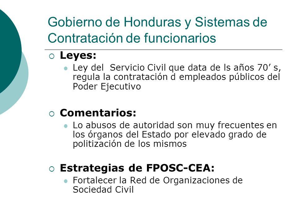 Gobierno de Honduras y Sistema de Adquisición de Bienes y Servicios Leyes: Ley de Contratación del Estado, (2001) con un marco jurídico muy amplio y protege convenios internacionales Comentarios: Se establece la responsabilidad civil y penal de conformidad las leyes Estrategias de FPOSC-CEA: Modernizar el sistema de Supervisión Aprobación de la Ley de Transparencia y Acceso a la Información