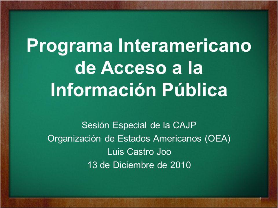 Programa Interamericano de Acceso a la Información Pública Sesión Especial de la CAJP Organización de Estados Americanos (OEA) Luis Castro Joo 13 de Diciembre de 2010 1