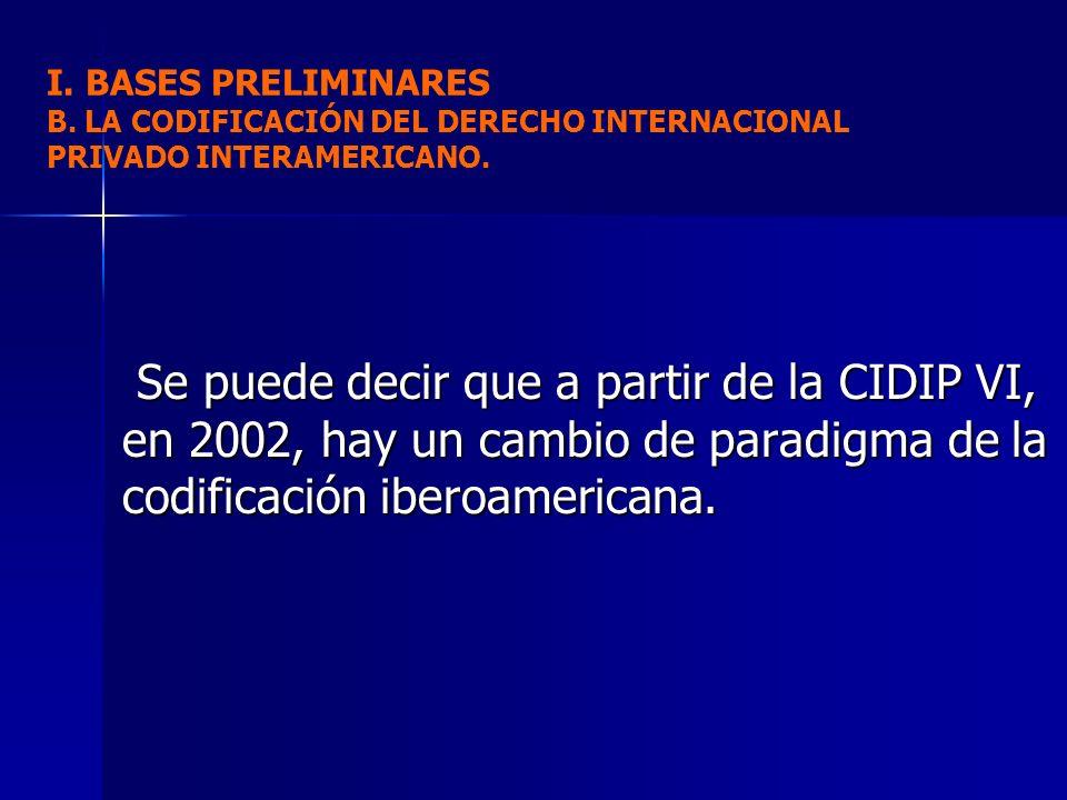 Se puede decir que a partir de la CIDIP VI, en 2002, hay un cambio de paradigma de la codificación iberoamericana. Se puede decir que a partir de la C