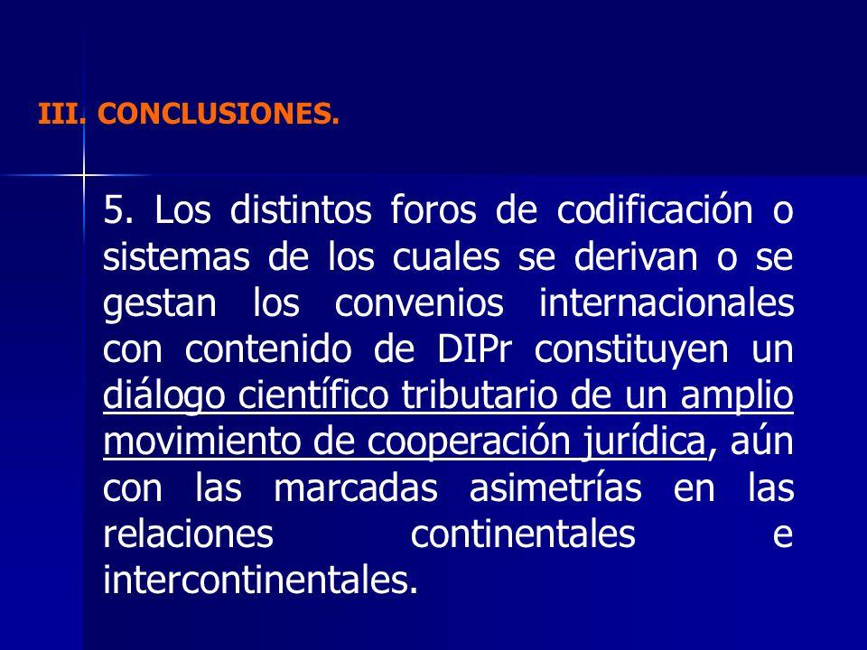 III. CONCLUSIONES. 5. Los distintos foros de codificación o sistemas de los cuales se derivan o se gestan los convenios internacionales con contenido