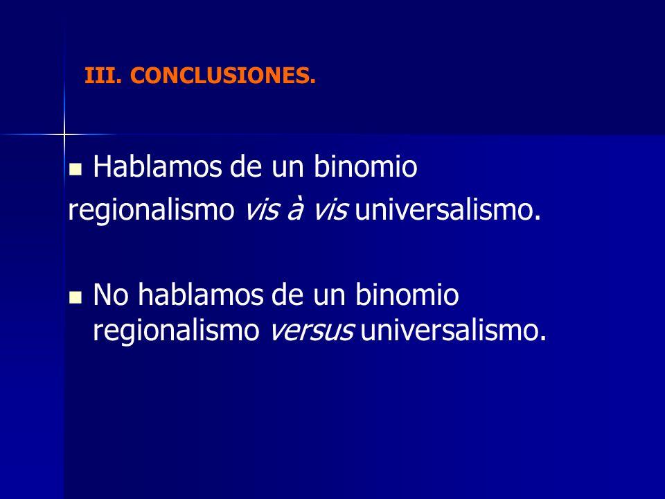 III. CONCLUSIONES. Hablamos de un binomio regionalismo vis à vis universalismo. No hablamos de un binomio regionalismo versus universalismo.
