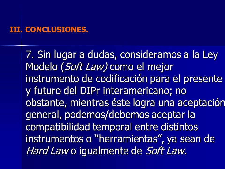 7. Sin lugar a dudas, consideramos a la Ley Modelo (Soft Law) como el mejor instrumento de codificación para el presente y futuro del DIPr interameric