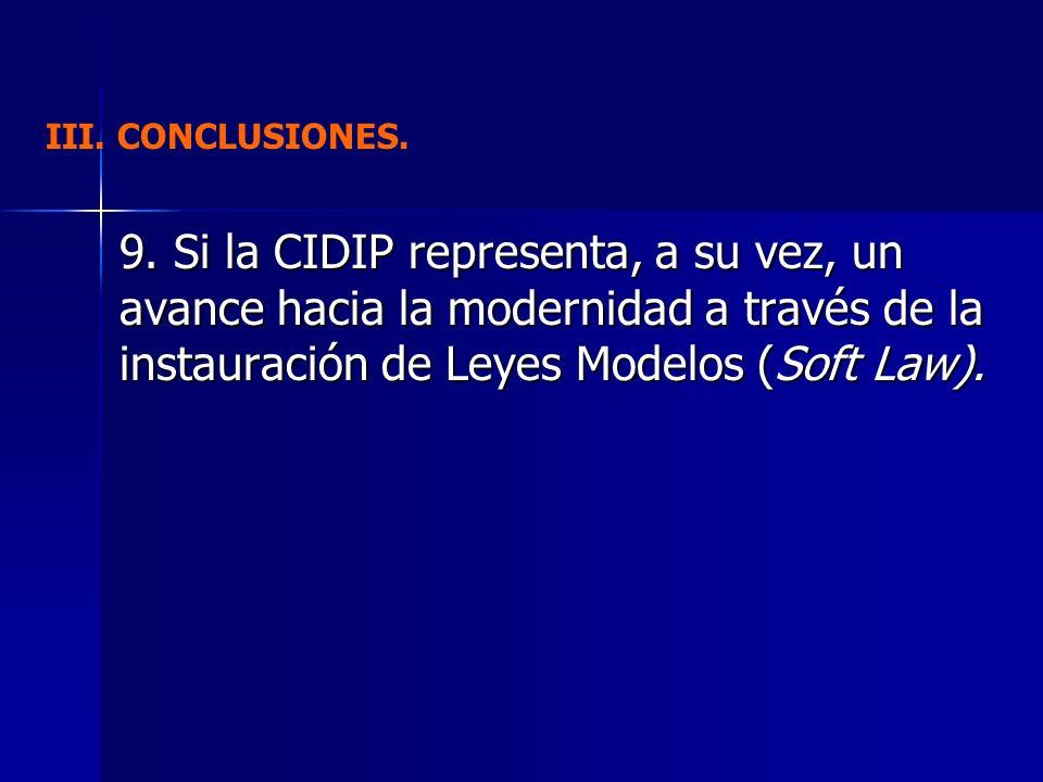 9. Si la CIDIP representa, a su vez, un avance hacia la modernidad a través de la instauración de Leyes Modelos (Soft Law). III. CONCLUSIONES.
