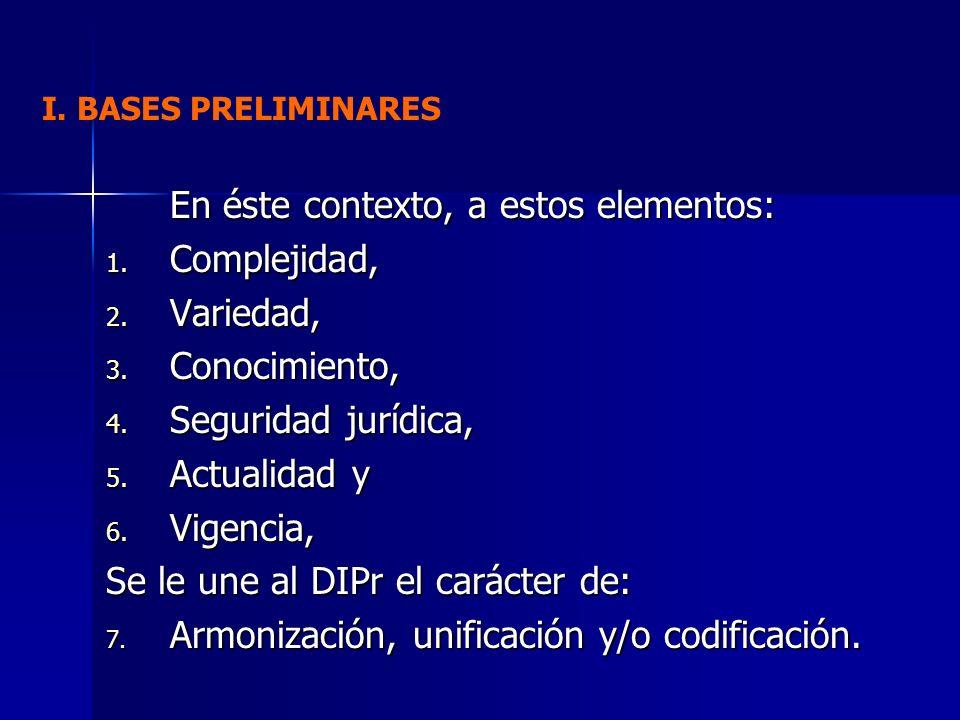 En éste contexto, a estos elementos: 1. Complejidad, 2. Variedad, 3. Conocimiento, 4. Seguridad jurídica, 5. Actualidad y 6. Vigencia, Se le une al DI