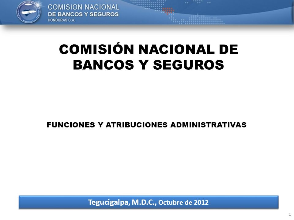 1 COMISIÓN NACIONAL DE BANCOS Y SEGUROS Tegucigalpa, M.D.C., Octubre de 2012 FUNCIONES Y ATRIBUCIONES ADMINISTRATIVAS