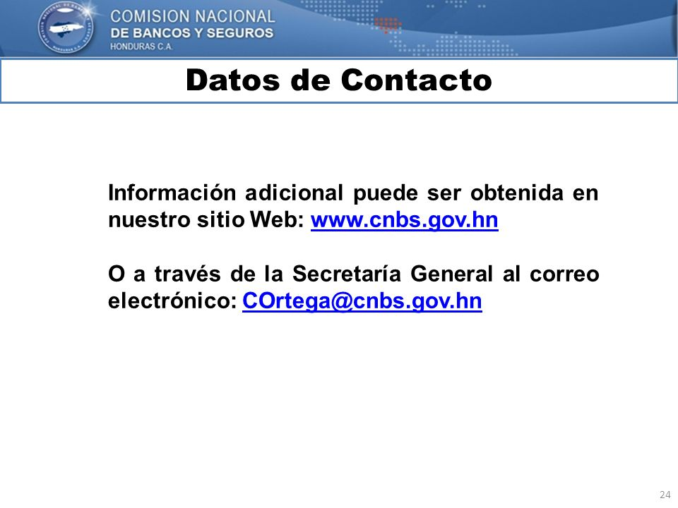 24 Datos de Contacto MARCO INTERNACIONAL Información adicional puede ser obtenida en nuestro sitio Web: www.cnbs.gov.hnwww.cnbs.gov.hn O a través de l