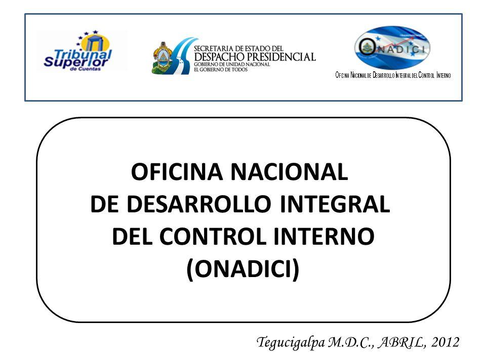 OFICINA NACIONAL DE DESARROLLO INTEGRAL DEL CONTROL INTERNO (ONADICI) Tegucigalpa M.D.C., ABRIL, 2012