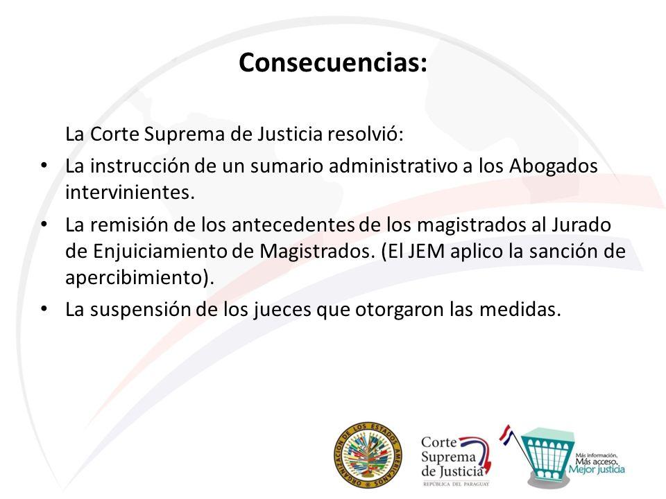Consecuencias: La Corte Suprema de Justicia resolvió: La instrucción de un sumario administrativo a los Abogados intervinientes. La remisión de los an