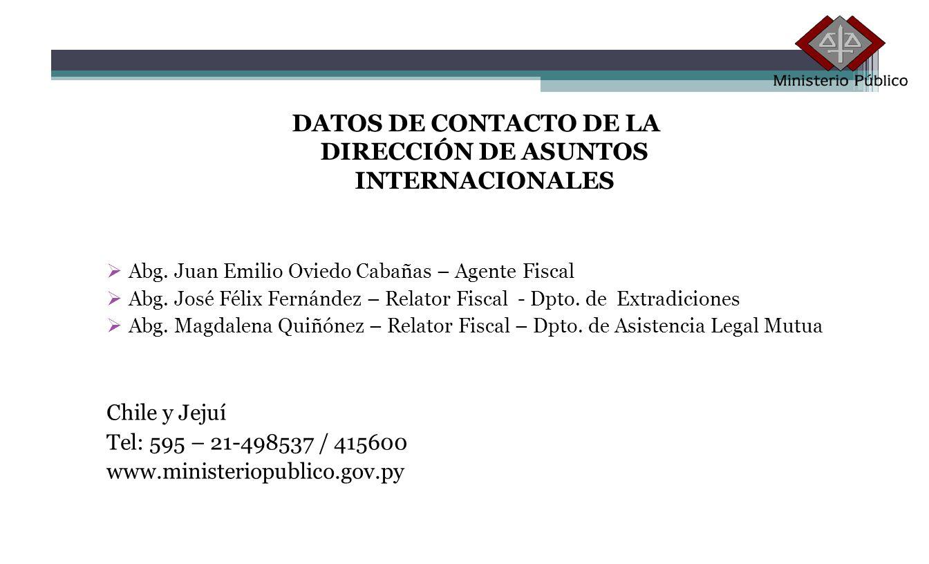 DATOS DE CONTACTO DE LA DIRECCIÓN DE ASUNTOS INTERNACIONALES Abg. Juan Emilio Oviedo Cabañas – Agente Fiscal Abg. José Félix Fernández – Relator Fisca