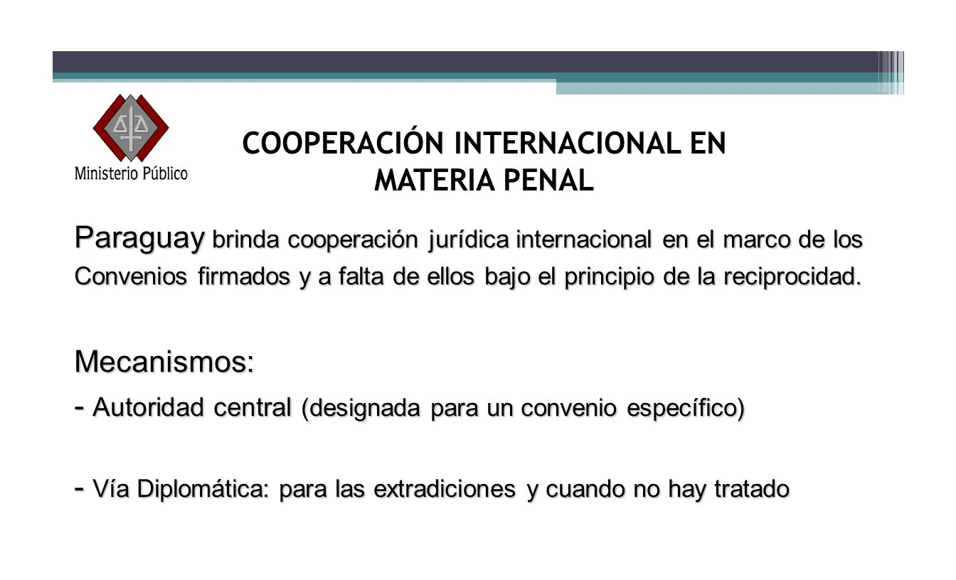EXTRADICIÓN Se solicita por la vía diplomática o por interpol Proceso de extradición es judicial PARAGUAY no cuenta con disposición legal que prohiba extraditar a sus nacionales